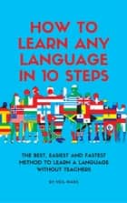 How to Learn Any language in 10 Steps: The Best, Easiest and Fastest Method to Learn A Language Without Teachers eBook by Neil Mars