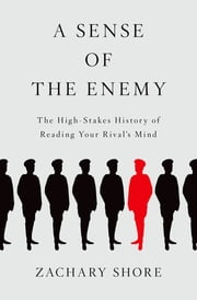 A Sense of the Enemy - The High Stakes History of Reading Your Rival's Mind ebook by Zachary Shore