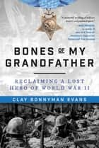 Bones of My Grandfather - Reclaiming a Lost Hero of World War II ebook by Clay Bonnyman Evans