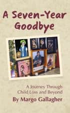 A Seven-Year Goodbye: a journey through child loss and beyond ebook by Margo Gallagher