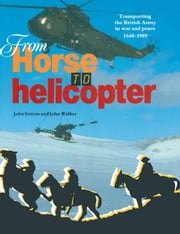 From Horse to Helicopter - Transporting the British Army in War and Peace 1648-1989 ebook by John Walker,John   Sutton