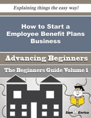 How to Start a Employee Benefit Plans Business (Beginners Guide) ebook by Alpha Hardesty,Sam Enrico