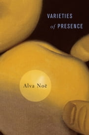 Varieties of Presence ebook by Alva Noë,Alva Noë