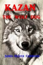 Kazan - The Wolf Dog ebook by James Oliver Curwood