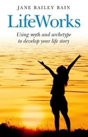LifeWorks - Using myth and archetype to develop your life story ebook by Jane Bailey Bain
