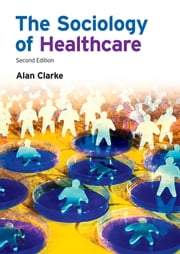 The Sociology of Healthcare ebook by Alan Clarke