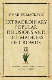 Charles MacKay's Extraordinary Popular Delusions and the Madness of Crowds: A Modern-Day Interpretation of a Finance Classic ebook by Phillips, Tim