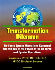 Transformation Dilemma: Air Force Special Operations Command and the Role in the Future of the Air Force and Special Operations - Simulators, CV-22, MC-130, MC-X, AFSOC Simulation Systems ebook by Progressive Management