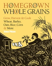 Homegrown Whole Grains - Grow, Harvest, and Cook Wheat, Barley, Oats, Rice, Corn and More ebook by Sara Pitzer