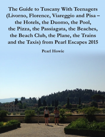 The Guide to Tuscany With Teenagers (Livorno, Florence, Viareggio and Pisa - the Hotels, the Duomo, the Pool, the Pizza, the Passiagata, the Beaches, the Beach Club, the Plane, the Trains and the Taxis) from Pearl Escapes 2015 ebook by Pearl Howie
