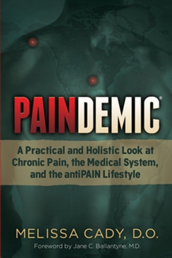 Paindemic - A Practical and Holistic Look at Chronic Pain, the Medical System, and the antiPAIN Lifestyle ebook by Melissa Cady, D.O.