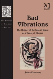 Bad Vibrations - The History of the Idea of Music as a Cause of Disease ebook by Dr James Kennaway,Dr Andrew Cunningham,Professor Ole Peter Grell