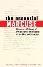The Essential Marcuse - Selected Writings of Philosopher and Social Critic Herbert Marcuse ebook by Herbert Marcuse,Andrew Feenberg,William Leiss