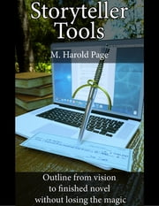 Storyteller Tools: Outline from Vision to Finished Novel Without Losing the Magic ebook by M Harold Page