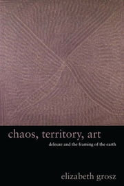 Chaos, Territory, Art - Deleuze and the Framing of the Earth ebook by Elizabeth Grosz