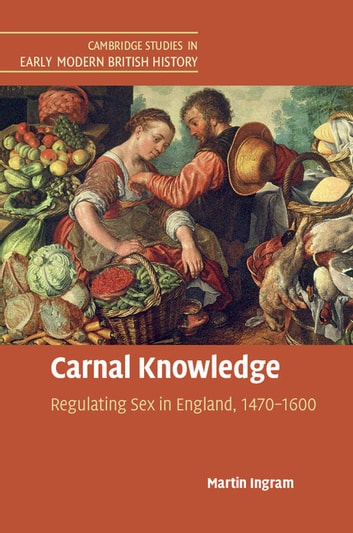 Carnal Knowledge - Regulating Sex in England, 1470–1600 ebook by Martin Ingram