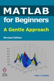 MATLAB for Beginners: A Gentle Approach - Revised Edition ebook by Peter Kattan