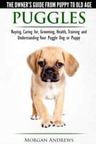 Puggles: The Owner's Guide from Puppy to Old Age - Choosing, Caring for, Grooming, Health, Training and Understanding Your Puggle Dog or Puppy ebook by Morgan Andrews