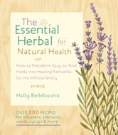 The Essential Herbal for Natural Health: How to Transform Easy-to-Find Herbs into Healing Remedies for the Whole Family - How to Transform Easy-to-Find Herbs into Healing Remedies for the Whole Family ebook by Holly Bellebuono