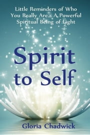 Spirit to Self: Little Reminders of Who You Really Are... A Powerful, Spiritual Being of Light ebook by Gloria Chadwick