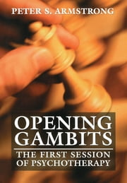 Opening Gambits - The First Session of Psychotherapy ebook by Peter S. Armstrong