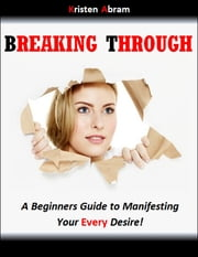 Breaking Through: A Beginners Guide to Manifesting Your Every Desire ebook by Abram Kristen