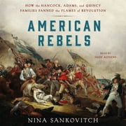 American Rebels - How the Hancock, Adams, and Quincy Families Fanned the Flames of Revolution audiobook by Nina Sankovitch