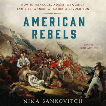 American Rebels - How the Hancock, Adams, and Quincy Families Fanned the Flames of Revolution 有聲書 by Nina Sankovitch