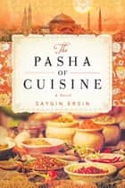The Pasha of Cuisine - A Novel ebook by Saygin Ersin, Mark Wyers