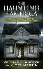 The Haunting of America - From the Salem Witch Trials to Harry Houdini ebook by Joel Martin, William J. Birnes, George Noory