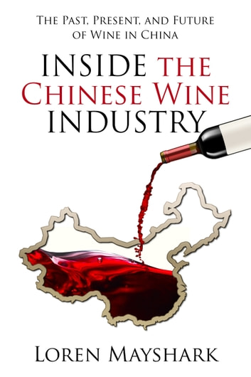 Inside the Chines Wine Industry: The Past, Present and Future of Wine In China ebook by Loren Mayshark