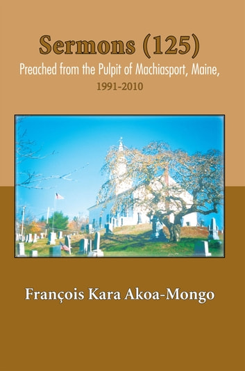 Sermons (125) Preached from the Pulpit of Machiasport, Maine, - 1991-2010 ebook by François Kara Akoa-Mongo