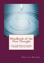 Handbook of the New Thought - How the Power of Thought Can Change Your Life and Heal the Body, Mind and Spirit ebook by Horatio W. Dresser,William F. Shannon