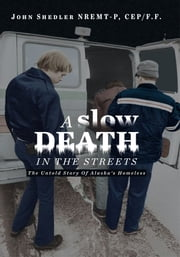 A Slow Death In The Streets - The Untold Story Of Alaska's Homeless ebook by John Shedler NREMT-P, CEP/F.F.