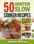 Winter Slow Cooker Recipes - 50 Comfort Food without Breaking a Sweat ebook by Aubrey Walker