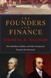The Founders and Finance - How Hamilton, Gallatin, and Other Immigrants Forged a New Economy ebook by Thomas K. McCraw