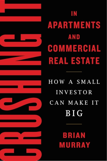 Crushing It in Apartments and Commercial Real Estate - How a Small Investor Can Make It Big ebook by Brian H Murray