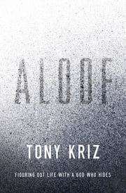 Aloof - Figuring Out Life with a God Who Hides ebook by Tony Kriz