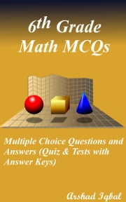 6th Grade Math MCQs: Multiple Choice Questions and Answers (Quiz & Tests with Answer Keys) ebook by Arshad Iqbal