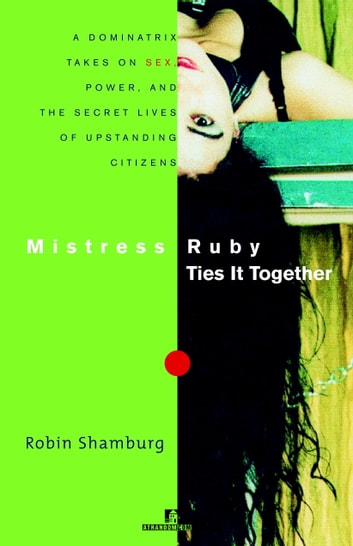 Mistress Ruby Ties It Together - A Dominatrix Takes on Sex, Power, and the Secret Lives of Upstanding Citizens ebook by Robin Shamburg
