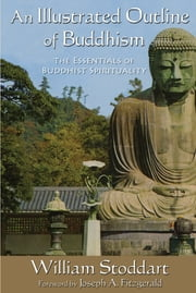 An Illustrated Outline of Buddhism - The Essentials of Buddhist Spirituality ebook by Joseph A. Fitzgerald,William Stoddart