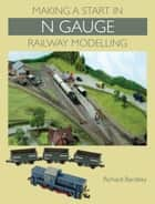 Making a Start in N Gauge Railway Modelling ebook by Richard Bardsley
