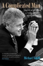 A Complicated Man - The Life of Bill Clinton as Told by Those Who Know Him ebook by Michael Takiff