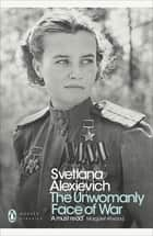 The Unwomanly Face of War ebook by Svetlana Alexievich, Richard Pevear, Larissa Volokhonsky