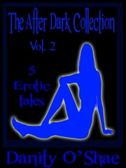 The After Dark Collection: Vol 2 (5 Erotic Tales) ebook by Danity O'Shae