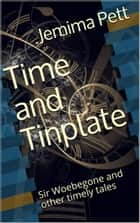 Time and Tinplate: Sir Woebegone and Other Timely Tales ebook by Jemima Pett