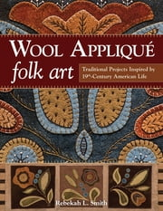 Wool Appliqué Folk Art - Traditional Projects Inspired by 19th-Century American Life ebook by Rebekah L. Smith