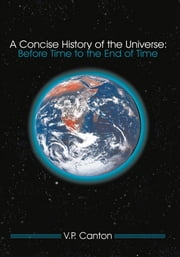 A Concise History of the Universe: - Before Time to the End of Time ebook by V.P. Canton