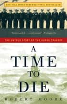 A Time to Die - The Untold Story of the Kursk Tragedy ebook by Robert Moore