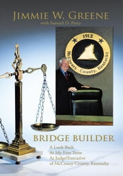 BRIDGE BUILDER - A Look Back At My First Term As Judge/Executive of McCreary County, Kentucky ebook by Jimmie W. Greene with Samuel D. Perry